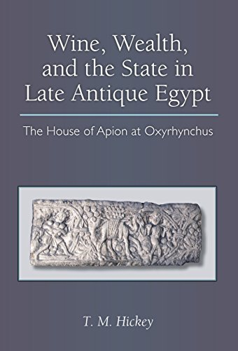 Wine, Wealth, and the State in Late Antique Egypt: The House of Apion at Oxyrhynchus (New Texts From Ancient Cultures)