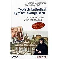 Typisch katholisch - Typisch evangelisch: Ein Leitfaden für die Ökumene im Alltag