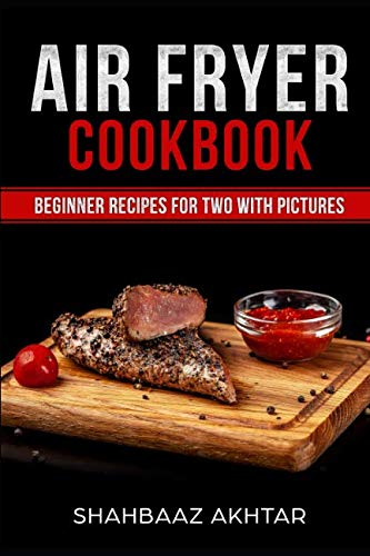 AIR FRYER COOKBOOK BEGINNER RECIPES FOR TWO WITH PICTURES by SHAHBAAZ AKHTAR