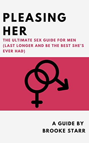 Pleasing Her: The Ultimate Sex Guide For Men (Last Longer and Be The Best She's ever Had)