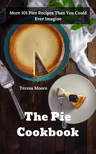 The Pie Cookbook:  More 101 Pies Recipes Than You Could Ever Imagine (Natural Food Book 64)