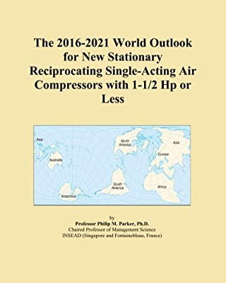 The 2016-2021 World Outlook for New Stationary Reciprocating Single-Acting Air Compressors with 1-1/2 Hp or Less from ICON Group International, Inc.