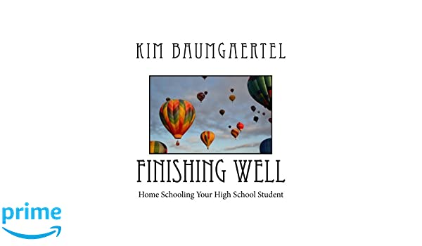 Finishing Well: Home Schooling Your High School Student: Kim ...