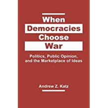 When Democracies Choose War: Politics, Public Opinion, and the Marketplace of Ideas