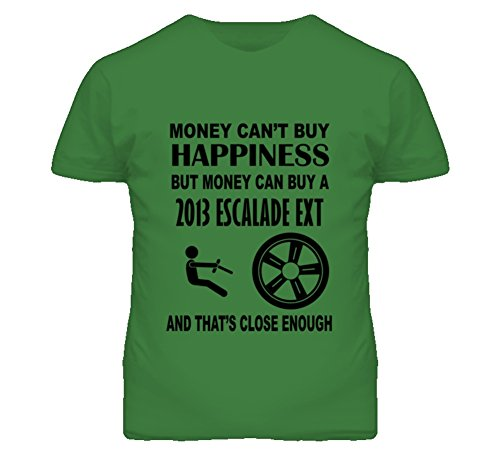 Money Cant Buy Happiness But It Can Buy A 2013 Cadillac Escalade EXT T Shirt L Irish Green