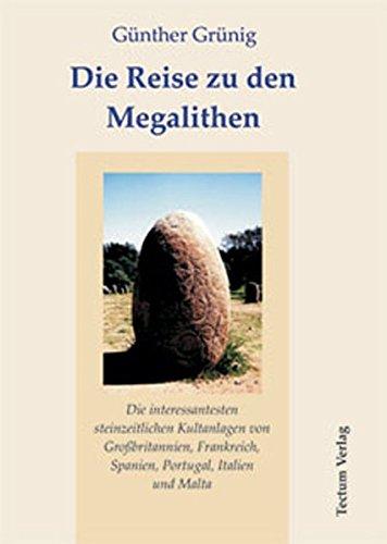 Die Reise zu den Megalithen. Die interessantesten steinzeitlichen Kultanlagen von Großbritannien, Frankreich, Spanien, Portugal, Italien und Malta