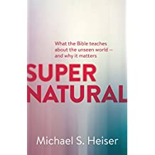 Supernatural: What the Bible Teaches About the Unseen World - and Why It Matters