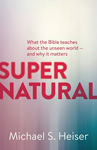 Supernatural: What the Bible Teaches About the Unseen World - and Why It Matters ()