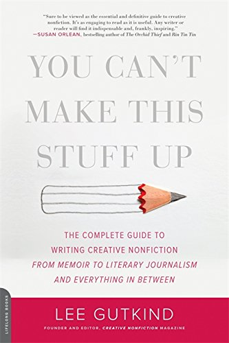 You Can't Make This Stuff Up: The Complete Guide to Writing Creative Nonfiction--from Memoir to Literary Journalism and Everything in Between