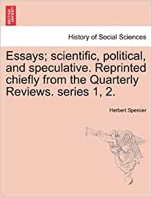 herbert spencer essays scientific political speculative Essays, scientific, political, and speculative, volume 2 by herbert spencer, 9781246265200, available at book depository with free delivery worldwide.