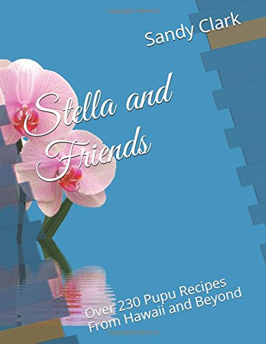 Stella and Friends: Over 230 Pupu Recipes From Hawaii and Beyond by Sandy Clark