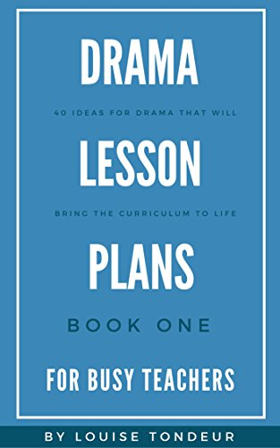 Drama Lessons - Drama Lesson Plans for Busy Teachers: 40 Ideas for drama that will bring the curriculum to life