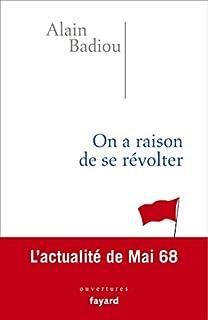 On a raison de se révolter : l'actualité de Mai 68, Badiou, Alain