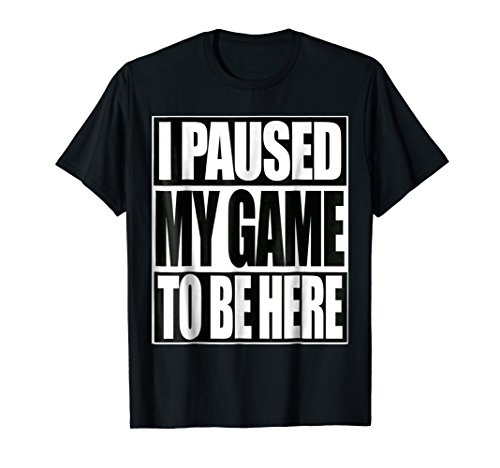 Funny Video Gamer T Shirt I Paused My Game To Be Here Tee