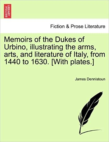 Memoirs of the Dukes of Urbino, illustrating the arms, arts, and literature of Italy, from 1440 to 1630. [With plates.] Vol. II. by Dennistoun, James (2011)