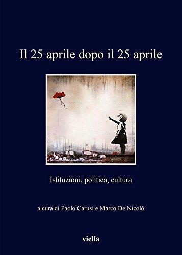 Il 25 Aprile Dopo Il 25 Aprile: Istituzioni, Politica, Cultura (I libri di Viella) (Italian Edition)