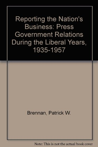 Reporting the Nation's Business: Press-Government Relations During the Liberal Years, 1935-1957