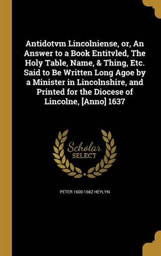 Download Antidotvm Lincolniense, Or, an Answer to a Book Entitvled, the Holy Table, Name, & Thing, Etc. Said to Be Written Long Agoe by a Minister in ... for the Diocese of Lincolne, [Anno] 1637 pdf