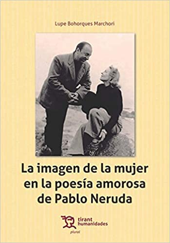 La Imagen De La Mujer En La Poesía Amorosa De Pablo Neruda Plural Spanish Edition 9788416786763 Bohorques Marchori Lupe Books