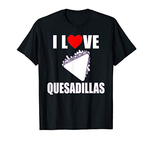 Quesadillas I Love Cheese Quesadillas T Shirt Gift ()