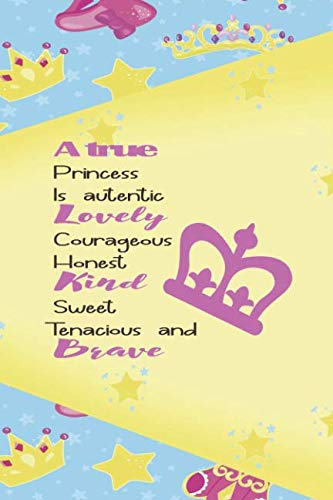 A True Princess Is Autentic Lovely Courageous Honest Kind Sweet Tenacious And Brave: Princess Notebook Journal Ruled Lined Girl Women Writing Book ... Paperback Cute Nice Beautiful Creative Crown