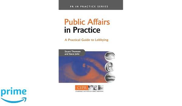 Public Affairs in Practice: A Practical Guide to Lobbying PR In Practice: Amazon.es: Stuart Thomson, Steve John: Libros en idiomas extranjeros