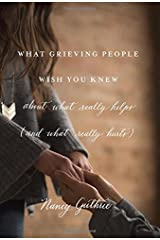 What Grieving People Wish You Knew about What Really Helps (and What Really Hurts) Paperback