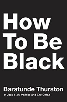 How to Be Black by [Thurston, Baratunde]