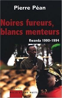 Noires fureurs, blancs menteurs : Rwanda 1990-1994 par Péan