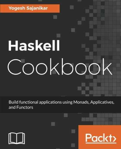 Haskell Cookbook: Build functional applications using Monads, Applicatives, and Functors