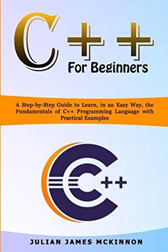 C++ for Beginners: A Step-by-Step Guide to Learn, in an Easy Way, the Fundamentals of C++ Programming Language with Practical Examples