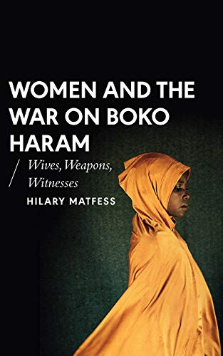 Women and the War on Boko Haram: Wives, Weapons, Witnesses (African Arguments) Hilary Matfess