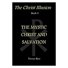 The Mystic Christ and Salvation (The Christ Illusion Book 5)