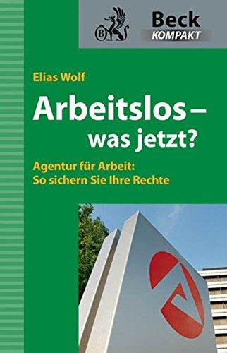 Arbeitslos - was jetzt?: Agentur für Arbeit: So sichern Sie Ihre Rechte Taschenbuch – 21. September 2009 Elias Wolf C.H.Beck 3406593550 Recht / Rechtsratgeber