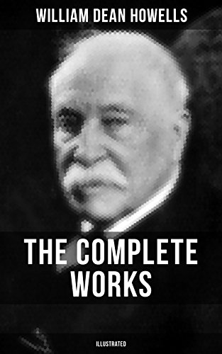 The Complete Works of William Dean Howells (Illustrated): Christmas Every Day, The Rise of Silas Lapham, A Traveler from Altruria, The Flight of Pony Baker, ... A Boy's Town, Years of My Youth…