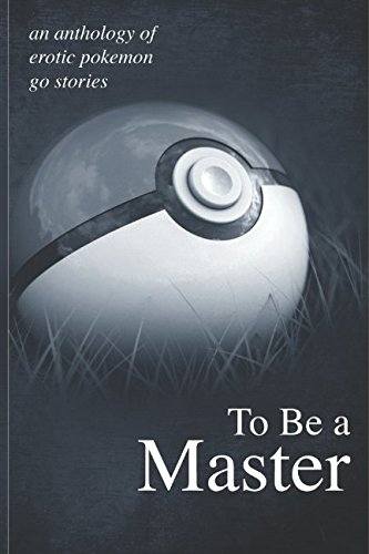 To Be A Master: An anthology of erotic Pokemon Go stories