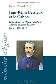 Jean-Rémi Bessieux et le Gabon (1803-1876) : La fondation de l'Eglise catholique à travers sa correspondance, tome I : 1803-1849 par Gérard Morel