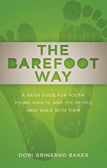 The Barefoot Way: A Faith Guide for Youth, Young Adults, and the People Who Walk with Them by [Baker, Dori Grinenko]