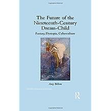 The Future of the Nineteenth-Century Dream-Child: Fantasy, Dystopia, Cyberculture