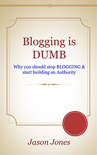 Blogging is Dumb: Why You Should Stop Blogging & Start Building an Authority ?