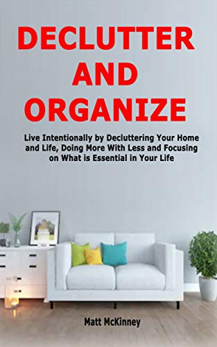 Declutter and Organize: Live Intentionally by Decluttering Your Home and Life, Doing More With Less and Focusing on What is Essential in Your Life por Matt McKinney