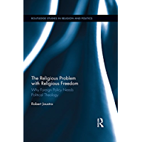 The Religious Problem with Religious Freedom: Why Foreign Policy Needs Political Theology (Routledge Studies in Religion and Politics) (English Edition)