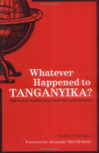 Whatever Happened to Tanganyika?: The Place Names that History Left Behind