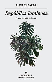 República luminosa (Narrativas Hispanicas) de [Barba, Andrés]