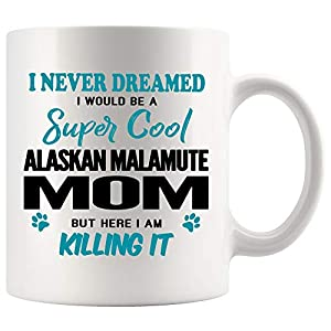Alaskan Malamute Mom Coffee Mug 11 oz. I Never Dreamed I Would Be A Super Cool Alaskan Malamute Mom But Here I Am Killing It Funny Coffee Mug Top Gifts for Women Men white Coffee Cup 2
