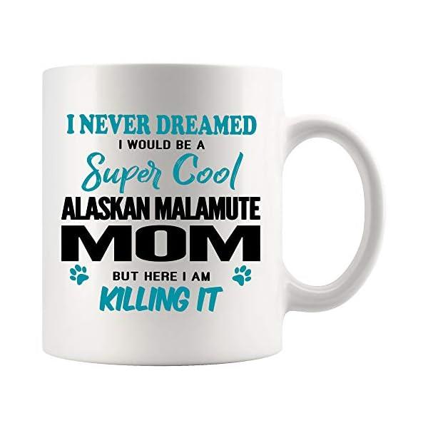 Alaskan Malamute Mom Coffee Mug 11 oz. I Never Dreamed I Would Be A Super Cool Alaskan Malamute Mom But Here I Am Killing It Funny Coffee Mug Top Gifts for Women Men white Coffee Cup 1