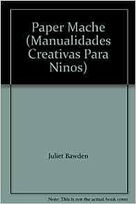 Paper Mache (Manualidades Creativas Para Ninos): Juliet Bawden