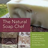 img - for The Natural Soap Chef: Making Luxurious Delights from Cucumber Melon and Almond Cookie to Chai Tea and Espresso Forte book / textbook / text book