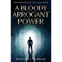 A Bloody Arrogant Power (Sovereigns of the Collapse Book 1) (English Edition)