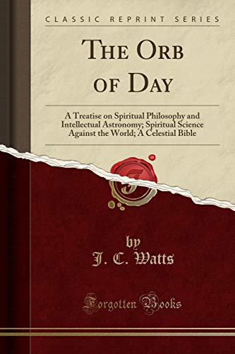 The Orb of Day: A Treatise on Spiritual Philosophy and Intellectual Astronomy; Spiritual Science Against the World; A Celestial Bible (Classic Reprint) ()